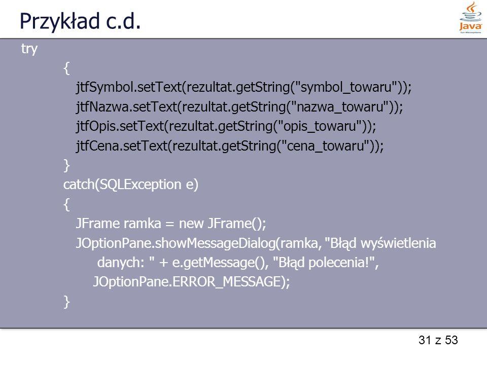 Przykład c.d. try. { jtfSymbol.setText(rezultat.getString( symbol_towaru )); jtfNazwa.setText(rezultat.getString( nazwa_towaru ));