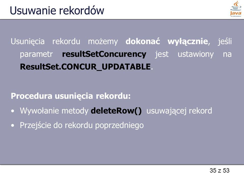 Usuwanie rekordów Usunięcia rekordu możemy dokonać wyłącznie, jeśli parametr resultSetConcurency jest ustawiony na ResultSet.CONCUR_UPDATABLE.