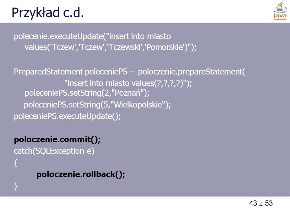 Przykład c.d. polecenie.executeUpdate( insert into miasto values( Tczew , Tczew , Tczewski , Pomorskie ) );