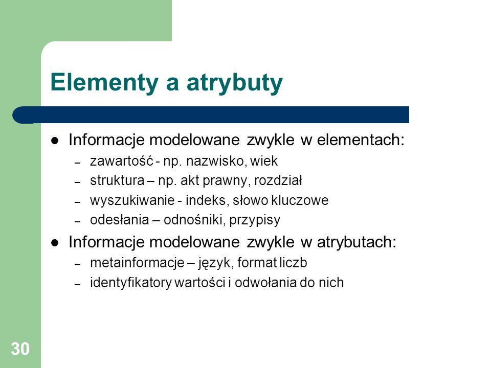 Elementy a atrybuty Informacje modelowane zwykle w elementach: