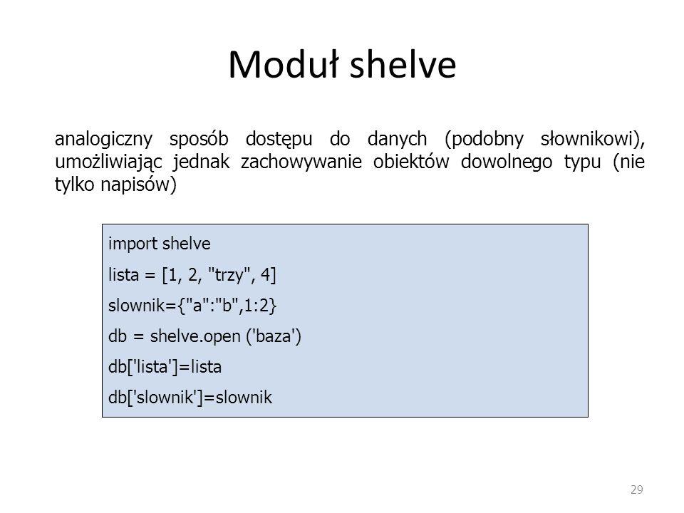 Moduł shelve analogiczny sposób dostępu do danych (podobny słownikowi), umożliwiając jednak zachowywanie obiektów dowolnego typu (nie tylko napisów)