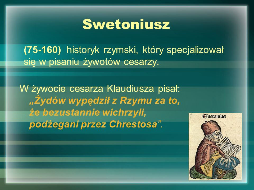 Swetoniusz(75-160) historyk rzymski, który specjalizował się w pisaniu żywotów cesarzy.