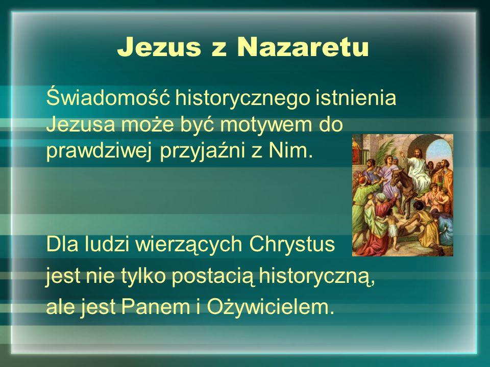 Jezus z NazaretuŚwiadomość historycznego istnienia Jezusa może być motywem do prawdziwej przyjaźni z Nim.
