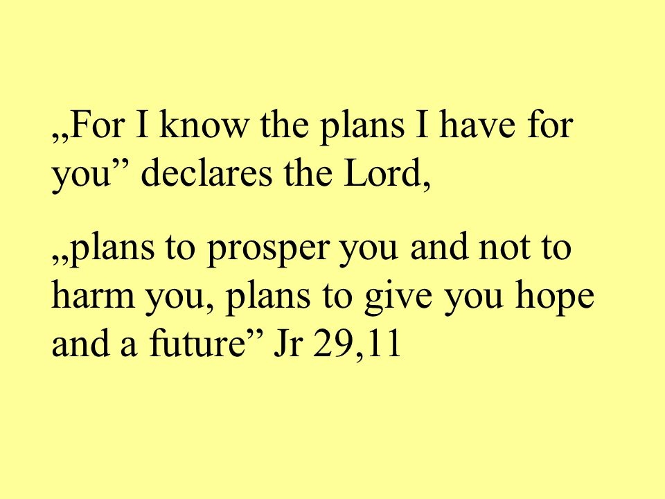 """For I know the plans I have for you declares the Lord,"