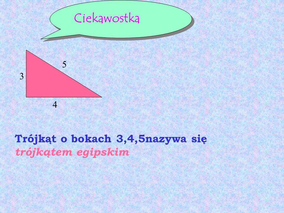 Ciekawostka 5 3 4 Trójkąt o bokach 3,4,5nazywa się trójkątem egipskim