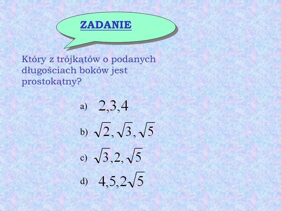 ZADANIE Który z trójkątów o podanych długościach boków jest prostokątny a) b) c) d)
