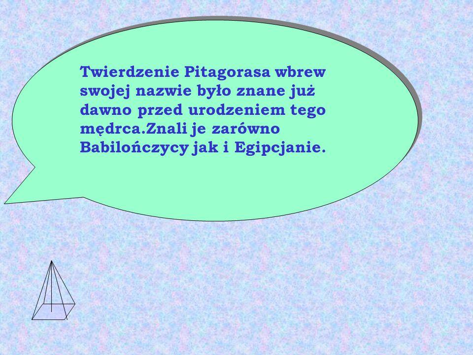 Twierdzenie Pitagorasa wbrew swojej nazwie było znane już dawno przed urodzeniem tego mędrca.Znali je zarówno Babilończycy jak i Egipcjanie.