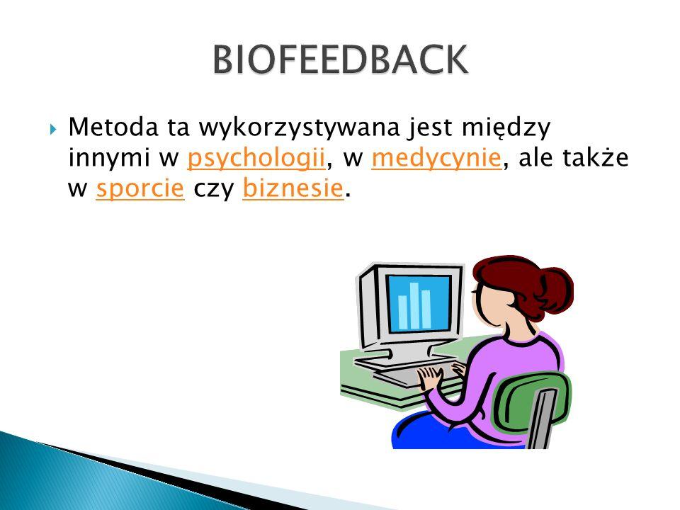 BIOFEEDBACK Metoda ta wykorzystywana jest między innymi w psychologii, w medycynie, ale także w sporcie czy biznesie.