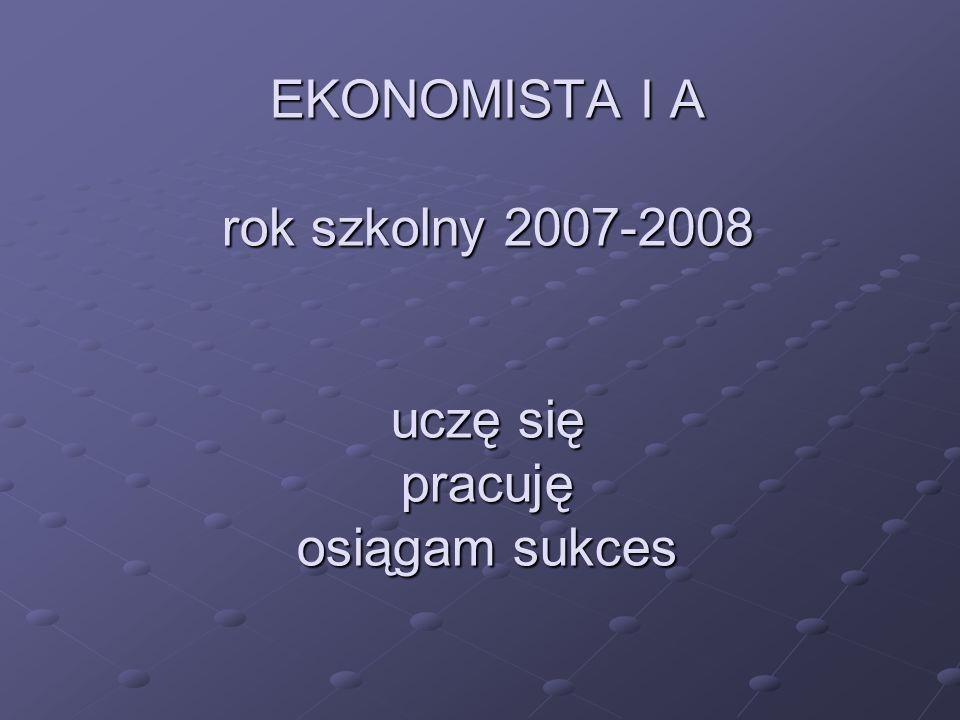 EKONOMISTA I A rok szkolny 2007-2008 uczę się pracuję osiągam sukces