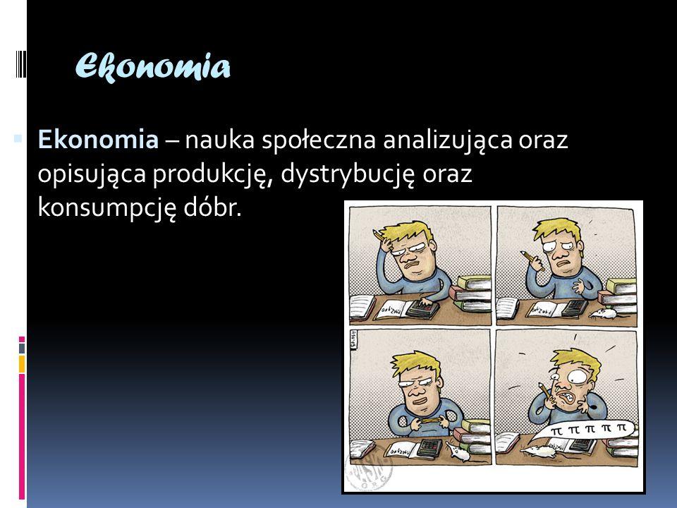 Ekonomia Ekonomia – nauka społeczna analizująca oraz opisująca produkcję, dystrybucję oraz konsumpcję dóbr.