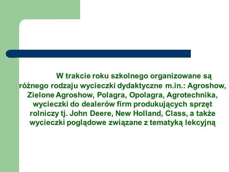 W trakcie roku szkolnego organizowane są różnego rodzaju wycieczki dydaktyczne m.in.: Agroshow, Zielone Agroshow, Polagra, Opolagra, Agrotechnika, wycieczki do dealerów firm produkujących sprzęt rolniczy tj.