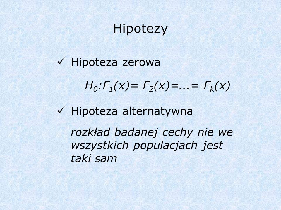 Hipotezy Hipoteza zerowa H0:F1(x)= F2(x)=...= Fk(x)