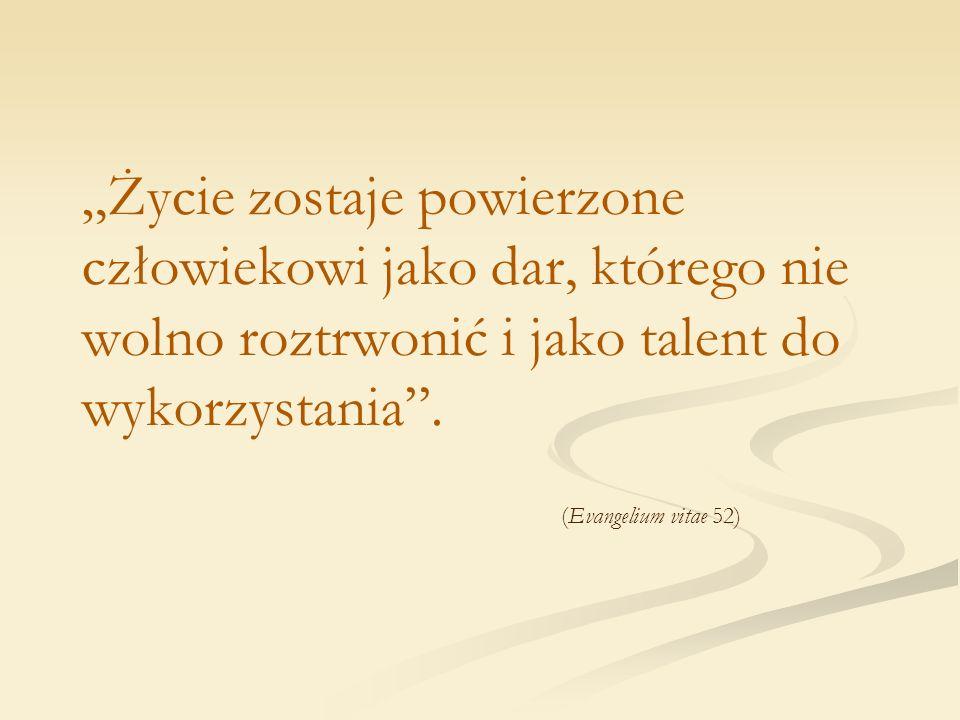 """""""Życie zostaje powierzone człowiekowi jako dar, którego nie wolno roztrwonić i jako talent do wykorzystania ."""
