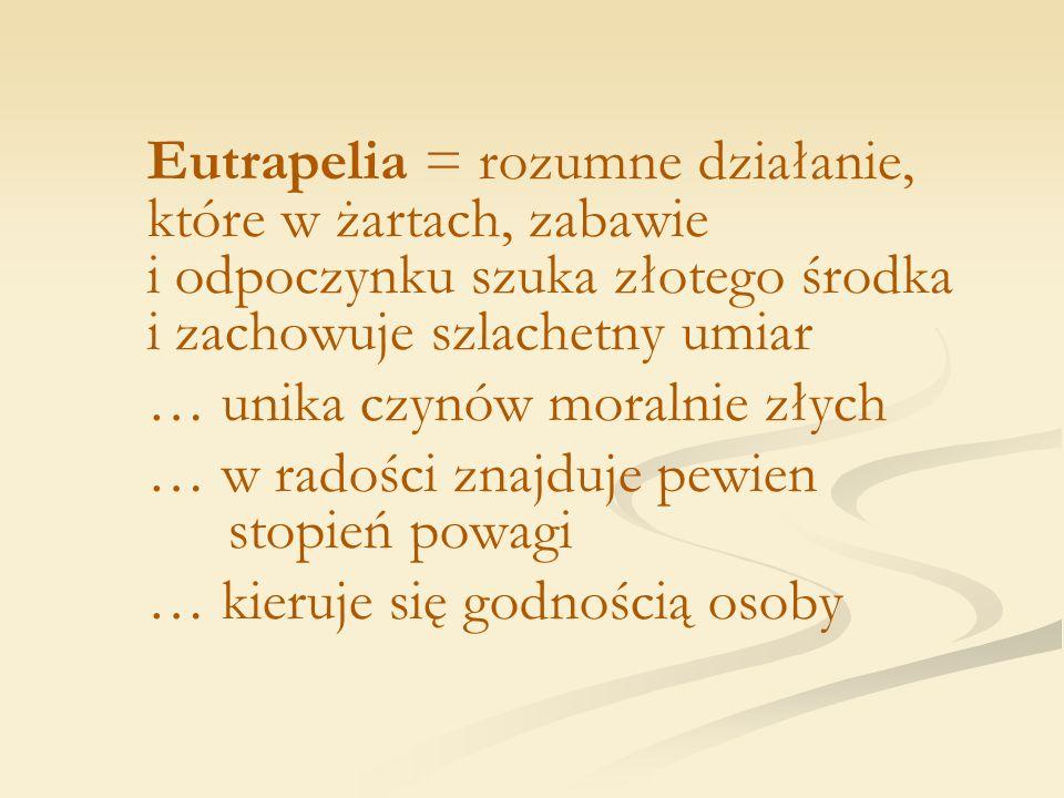 Eutrapelia = rozumne działanie, które w żartach, zabawie i odpoczynku szuka złotego środka i zachowuje szlachetny umiar