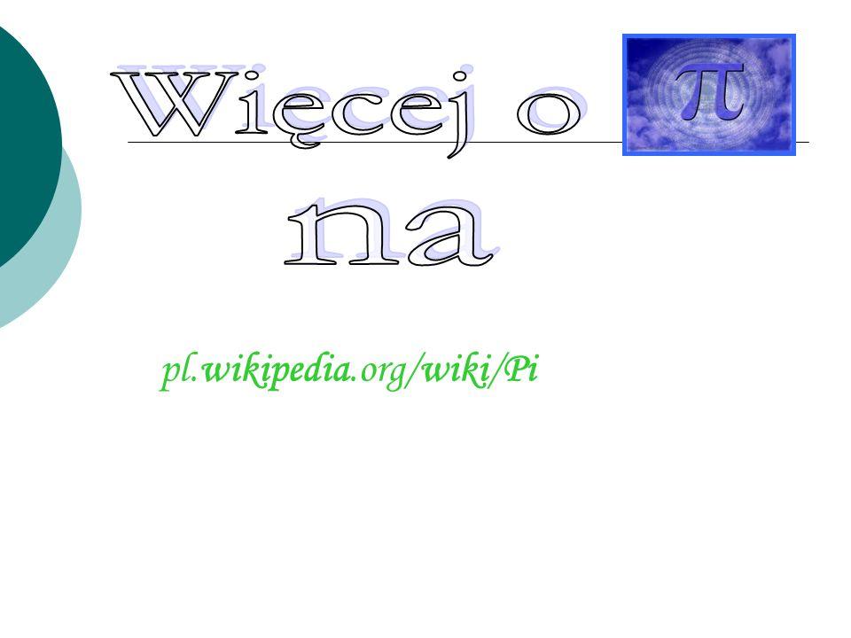 Więcej o na pl.wikipedia.org/wiki/Pi