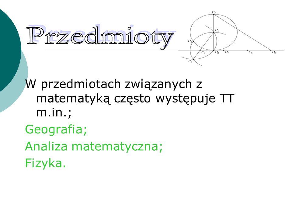 Przedmioty W przedmiotach związanych z matematyką często występuje TT m.in.; Geografia; Analiza matematyczna;