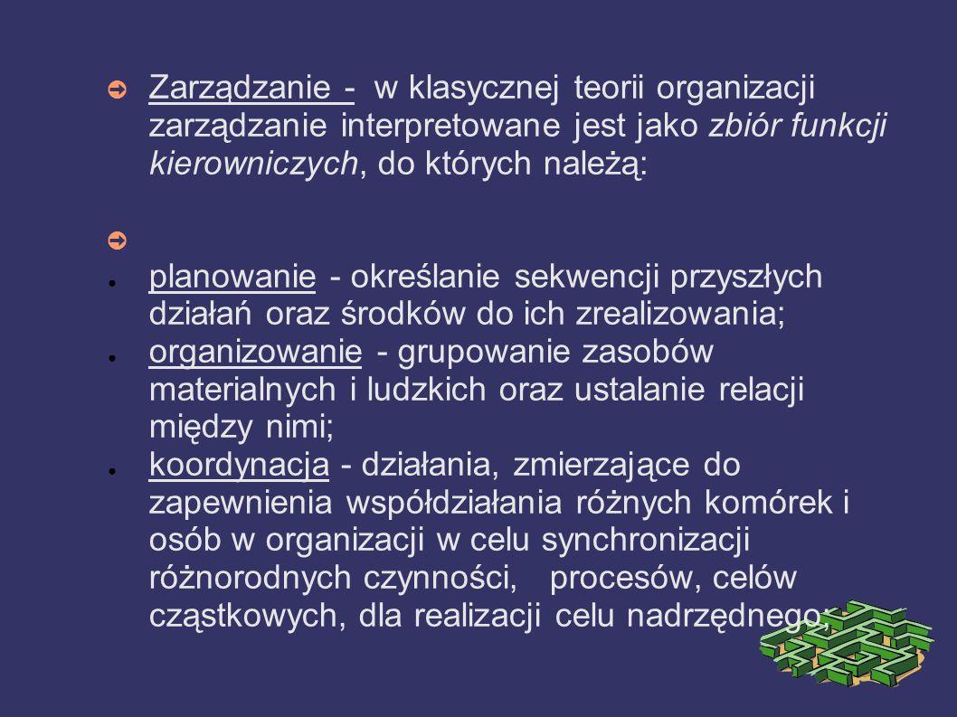 Zarządzanie - w klasycznej teorii organizacji zarządzanie interpretowane jest jako zbiór funkcji kierowniczych, do których należą: