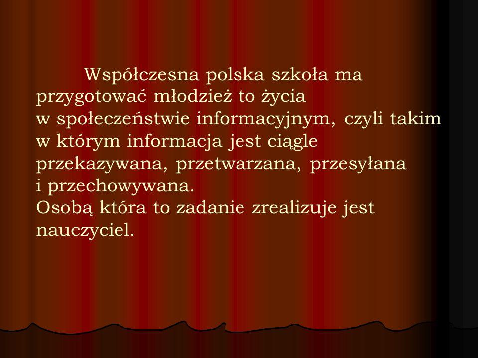Współczesna polska szkoła ma przygotować młodzież to życia w społeczeństwie informacyjnym, czyli takim w którym informacja jest ciągle przekazywana, przetwarzana, przesyłana i przechowywana.