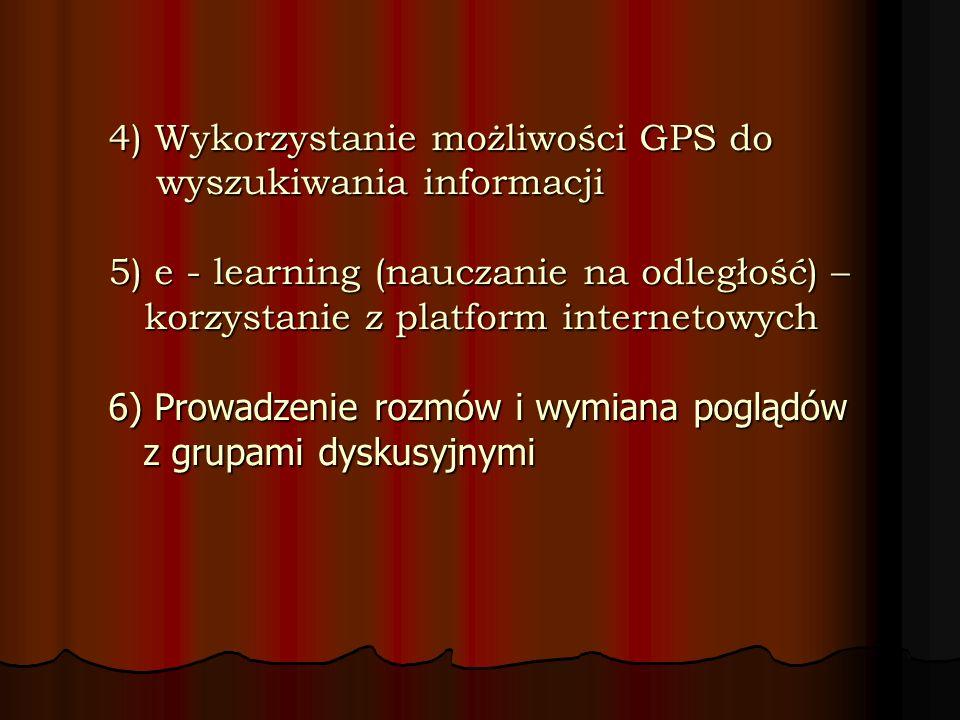 4) Wykorzystanie możliwości GPS do wyszukiwania informacji 5) e - learning (nauczanie na odległość) – korzystanie z platform internetowych 6) Prowadzenie rozmów i wymiana poglądów z grupami dyskusyjnymi