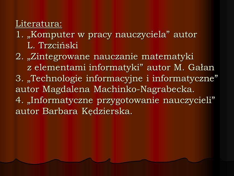 "Literatura: 1. ""Komputer w pracy nauczyciela autor L. Trzciński 2"