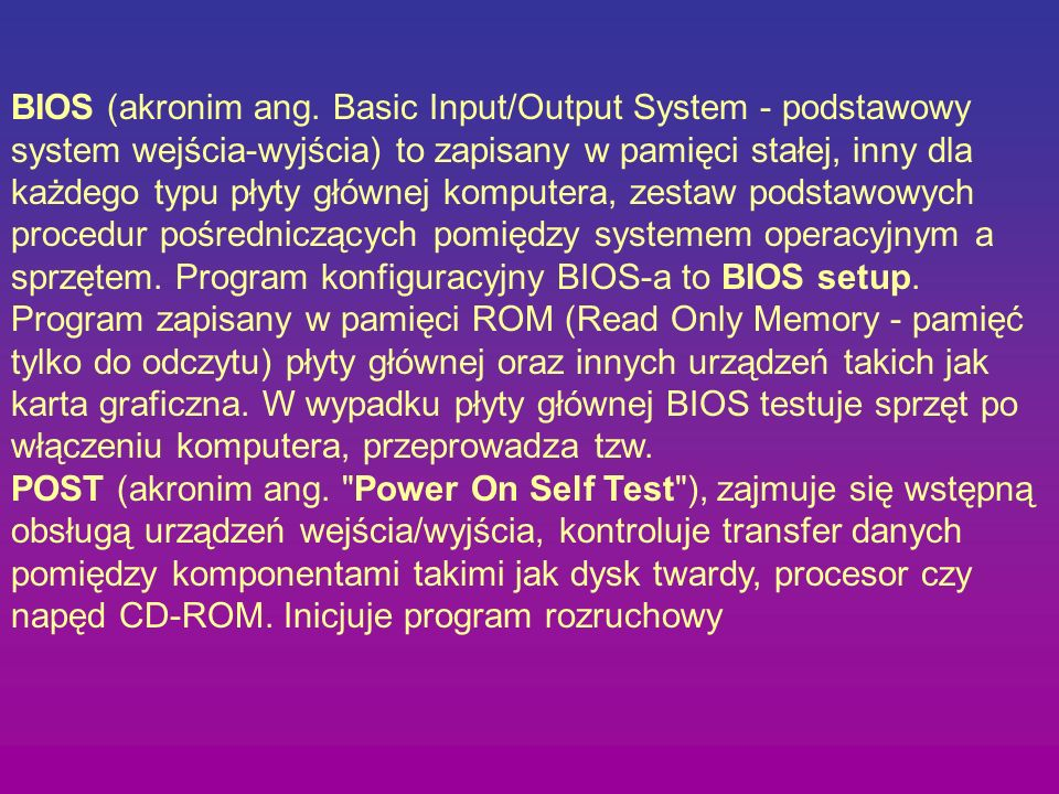 BIOS (akronim ang. Basic Input/Output System - podstawowy system wejścia-wyjścia) to zapisany w pamięci stałej, inny dla każdego typu płyty głównej komputera, zestaw podstawowych procedur pośredniczących pomiędzy systemem operacyjnym a sprzętem. Program konfiguracyjny BIOS-a to BIOS setup.