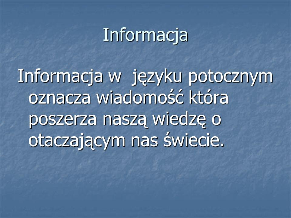Informacja Informacja w języku potocznym oznacza wiadomość która poszerza naszą wiedzę o otaczającym nas świecie.