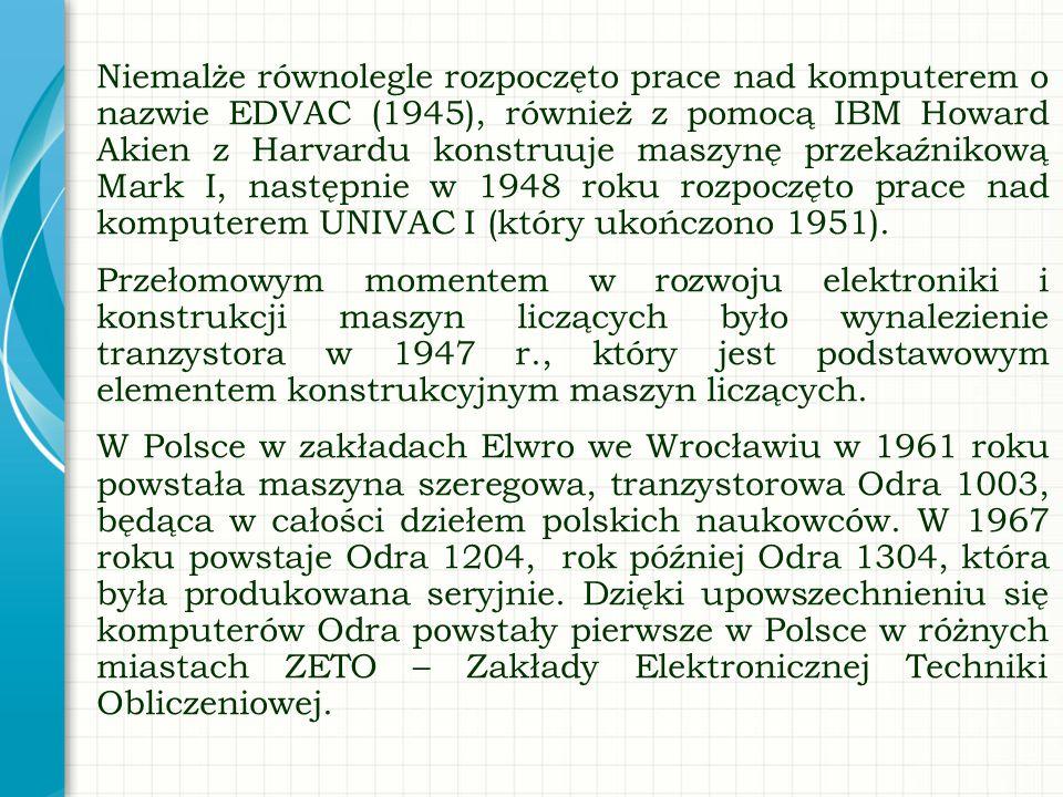 Niemalże równolegle rozpoczęto prace nad komputerem o nazwie EDVAC (1945), również z pomocą IBM Howard Akien z Harvardu konstruuje maszynę przekaźnikową Mark I, następnie w 1948 roku rozpoczęto prace nad komputerem UNIVAC I (który ukończono 1951). Przełomowym momentem w rozwoju elektroniki i konstrukcji maszyn liczących było wynalezienie tranzystora w 1947 r., który jest podstawowym elementem konstrukcyjnym maszyn liczących. W Polsce w zakładach Elwro we Wrocławiu w 1961 roku powstała maszyna szeregowa, tranzystorowa Odra 1003, będąca w całości dziełem polskich naukowców. W 1967 roku powstaje Odra 1204, rok później Odra 1304, która była produkowana seryjnie. Dzięki upowszechnieniu się komputerów Odra powstały pierwsze w Polsce w różnych miastach ZETO – Zakłady Elektronicznej Techniki Obliczeniowej.