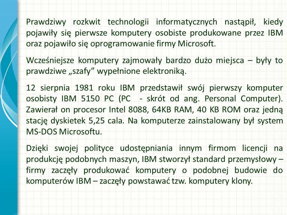 """Prawdziwy rozkwit technologii informatycznych nastąpił, kiedy pojawiły się pierwsze komputery osobiste produkowane przez IBM oraz pojawiło się oprogramowanie firmy Microsoft. Wcześniejsze komputery zajmowały bardzo dużo miejsca – były to prawdziwe """"szafy wypełnione elektroniką. 12 sierpnia 1981 roku IBM przedstawił swój pierwszy komputer osobisty IBM 5150 PC (PC - skrót od ang. Personal Computer). Zawierał on procesor Intel 8088, 64KB RAM, 40 KB ROM oraz jedną stację dyskietek 5,25 cala. Na komputerze zainstalowany był system MS-DOS Microsoftu. Dzięki swojej polityce udostępniania innym firmom licencji na produkcję podobnych maszyn, IBM stworzył standard przemysłowy – firmy zaczęły produkować komputery o podobnej budowie do komputerów IBM – zaczęły powstawać tzw. komputery klony."""