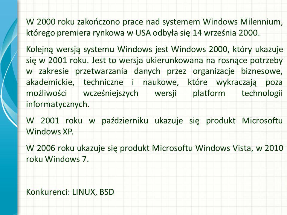W 2000 roku zakończono prace nad systemem Windows Milennium, którego premiera rynkowa w USA odbyła się 14 września 2000. Kolejną wersją systemu Windows jest Windows 2000, który ukazuje się w 2001 roku. Jest to wersja ukierunkowana na rosnące potrzeby w zakresie przetwarzania danych przez organizacje biznesowe, akademickie, techniczne i naukowe, które wykraczają poza możliwości wcześniejszych wersji platform technologii informatycznych. W 2001 roku w październiku ukazuje się produkt Microsoftu Windows XP. W 2006 roku ukazuje się produkt Microsoftu Windows Vista, w 2010 roku Windows 7. Konkurenci: LINUX, BSD