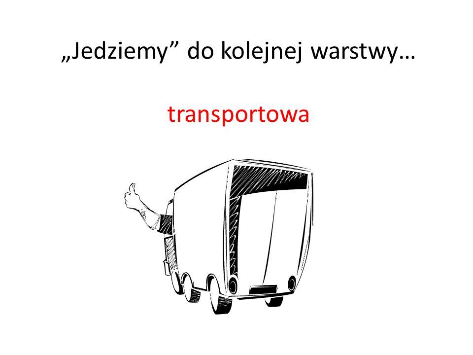 """""""Jedziemy do kolejnej warstwy… transportowa"""