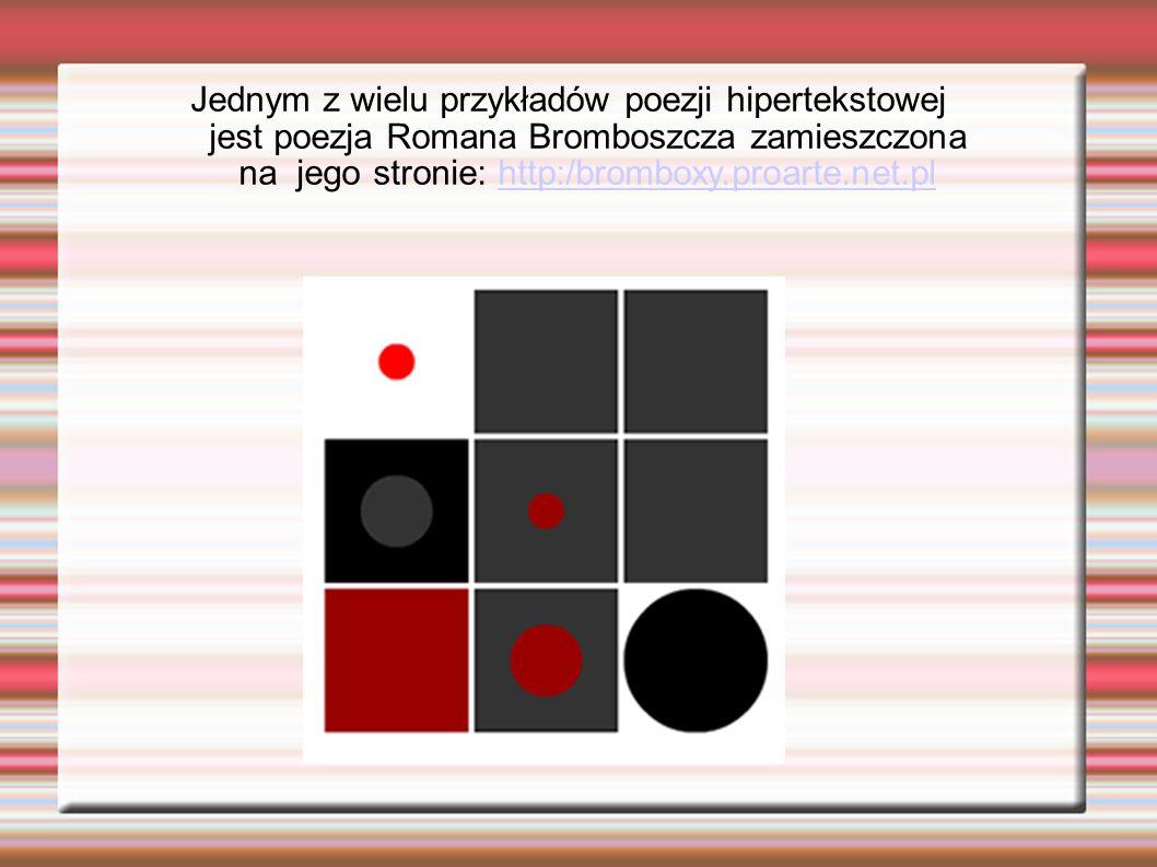 Jednym z wielu przykładów poezji hipertekstowej jest poezja Romana Bromboszcza zamieszczona na jego stronie: http:/bromboxy.proarte.net.pl
