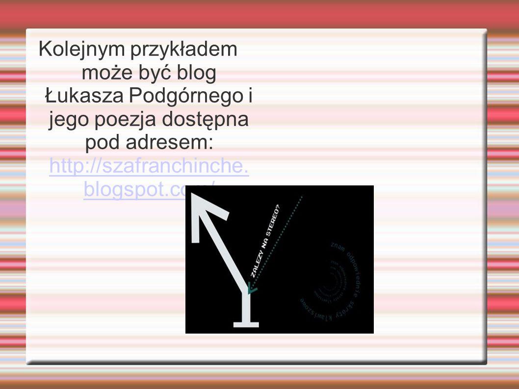 Kolejnym przykładem może być blog Łukasza Podgórnego i jego poezja dostępna pod adresem: http://szafranchinche.blogspot.com/