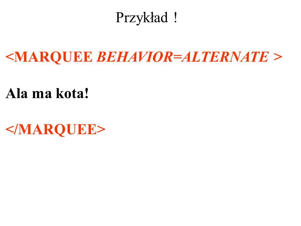 Przykład ! <MARQUEE BEHAVIOR=ALTERNATE > Ala ma kota! </MARQUEE>