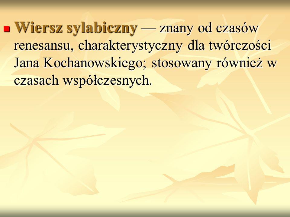 Wiersz sylabiczny — znany od czasów renesansu, charakterystyczny dla twórczości Jana Kochanowskiego; stosowany również w czasach współczesnych.
