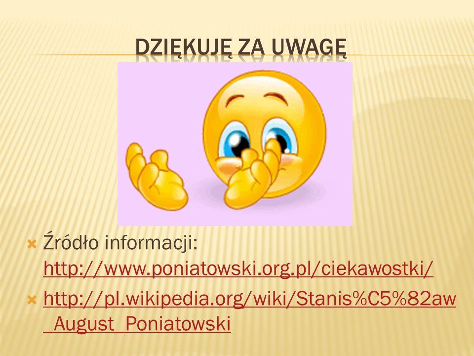 DZIĘKUJĘ ZA UWAGĘ Źródło informacji: http://www.poniatowski.org.pl/ciekawostki/ http://pl.wikipedia.org/wiki/Stanis%C5%82aw_August_Poniatowski.