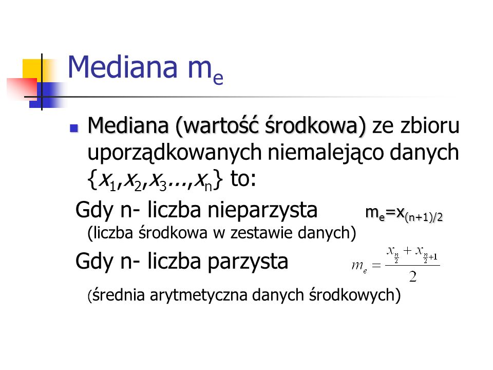 Mediana me Mediana (wartość środkowa) ze zbioru uporządkowanych niemalejąco danych {x1,x2,x3...,xn} to: