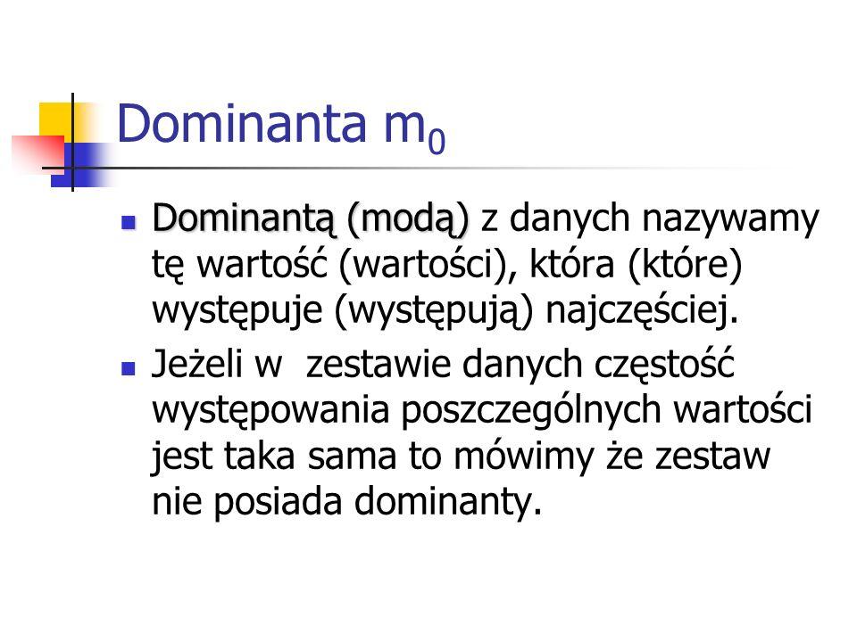 Dominanta m0 Dominantą (modą) z danych nazywamy tę wartość (wartości), która (które) występuje (występują) najczęściej.