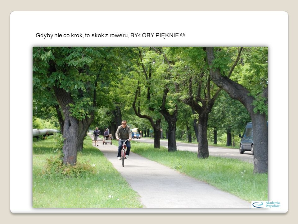 Gdyby nie co krok, to skok z roweru, BYŁOBY PIĘKNIE 