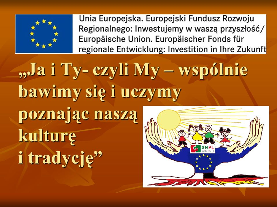"""""""Ja i Ty- czyli My – wspólnie bawimy się i uczymy poznając naszą kulturę i tradycję"""