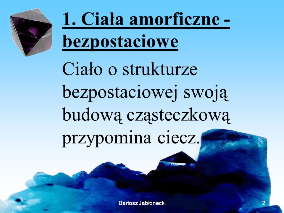 1. Ciała amorficzne - bezpostaciowe Ciało o strukturze bezpostaciowej swoją budową cząsteczkową przypomina ciecz.
