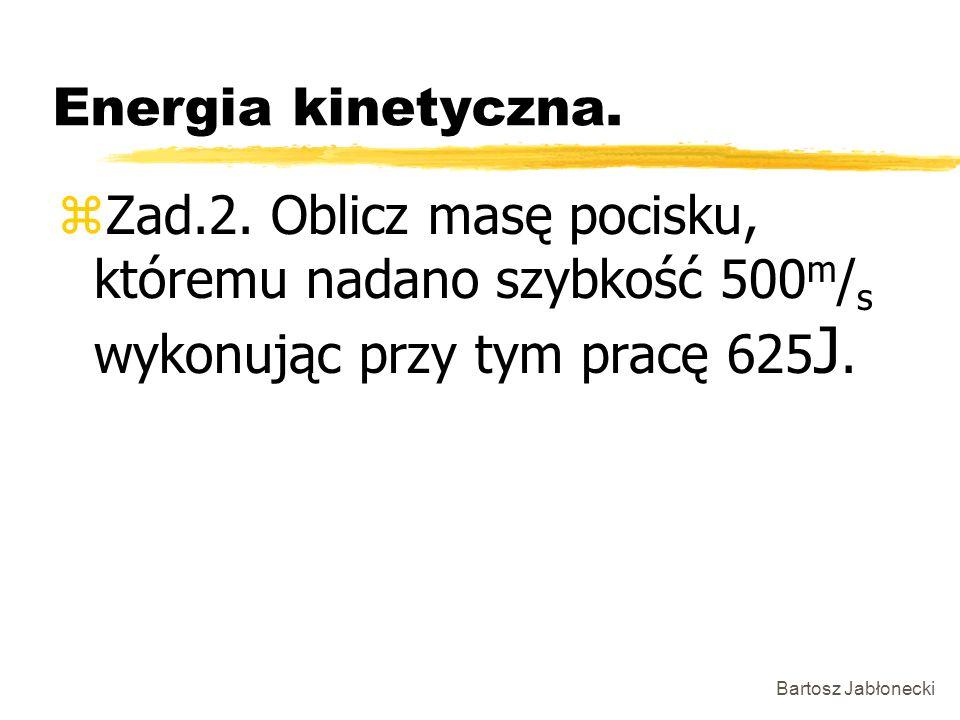 Energia kinetyczna. Zad.2. Oblicz masę pocisku, któremu nadano szybkość 500m/s wykonując przy tym pracę 625J.