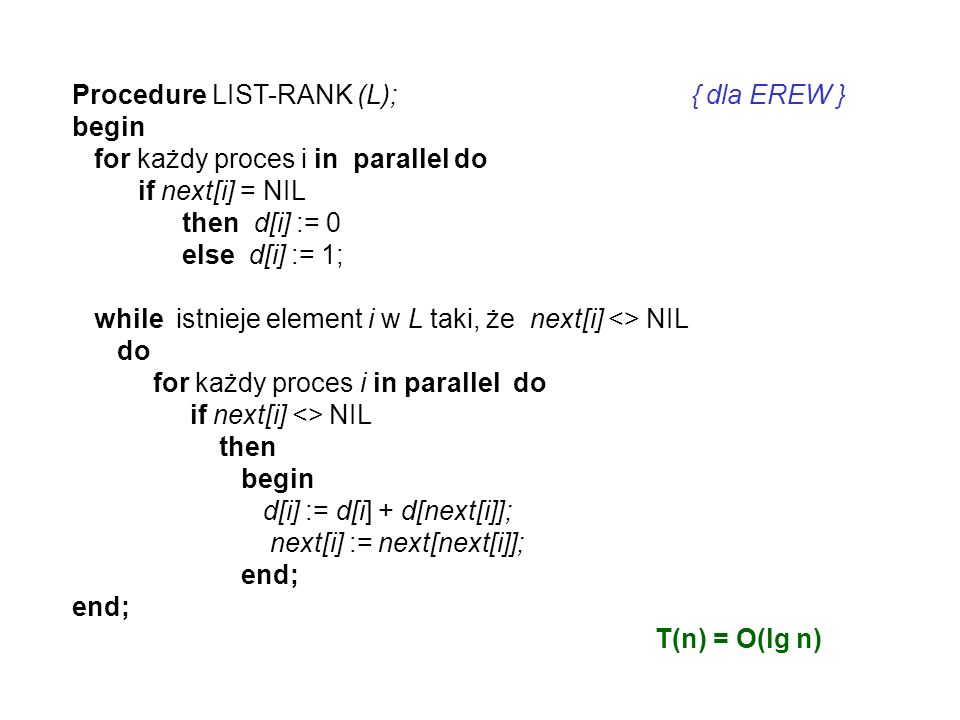 Procedure LIST-RANK (L); { dla EREW }