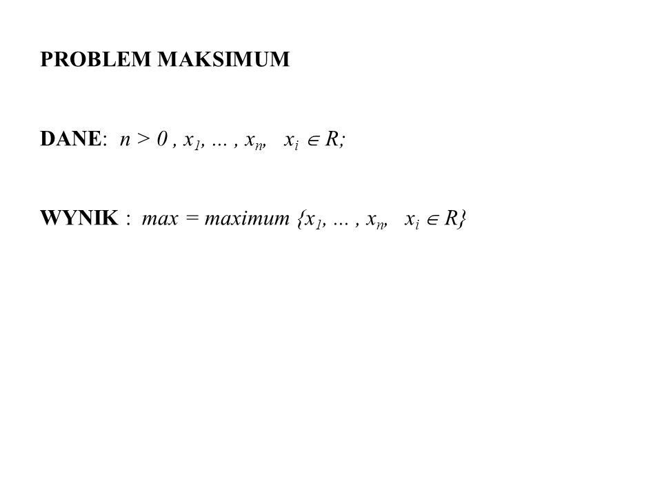 PROBLEM MAKSIMUM DANE: n > 0 , x1, ... , xn, xi  R; WYNIK : max = maximum {x1, ...
