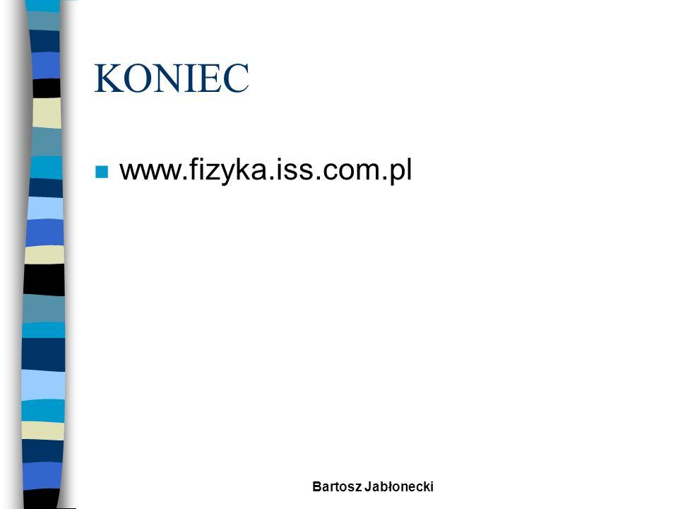 KONIEC www.fizyka.iss.com.pl Bartosz Jabłonecki