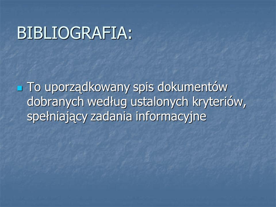 BIBLIOGRAFIA: To uporządkowany spis dokumentów dobranych według ustalonych kryteriów, spełniający zadania informacyjne.