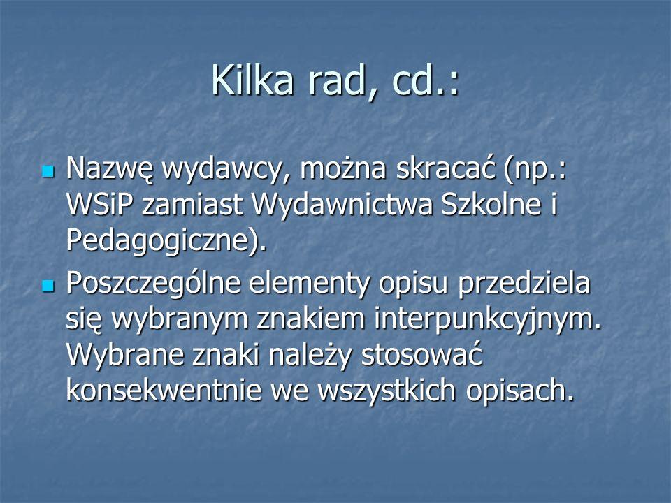 Kilka rad, cd.: Nazwę wydawcy, można skracać (np.: WSiP zamiast Wydawnictwa Szkolne i Pedagogiczne).