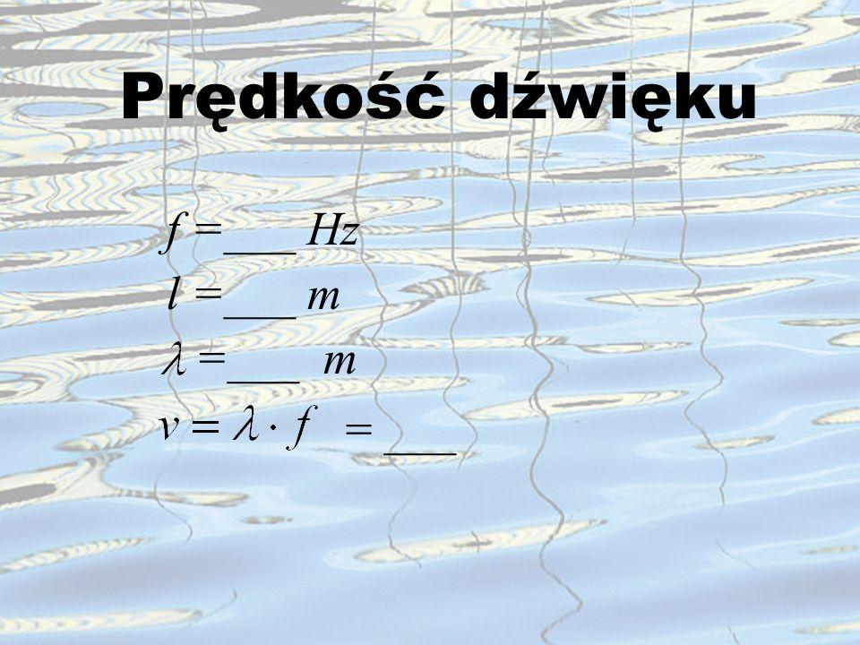 Prędkość dźwięku f =___ Hz l =___ m =___ m = ___