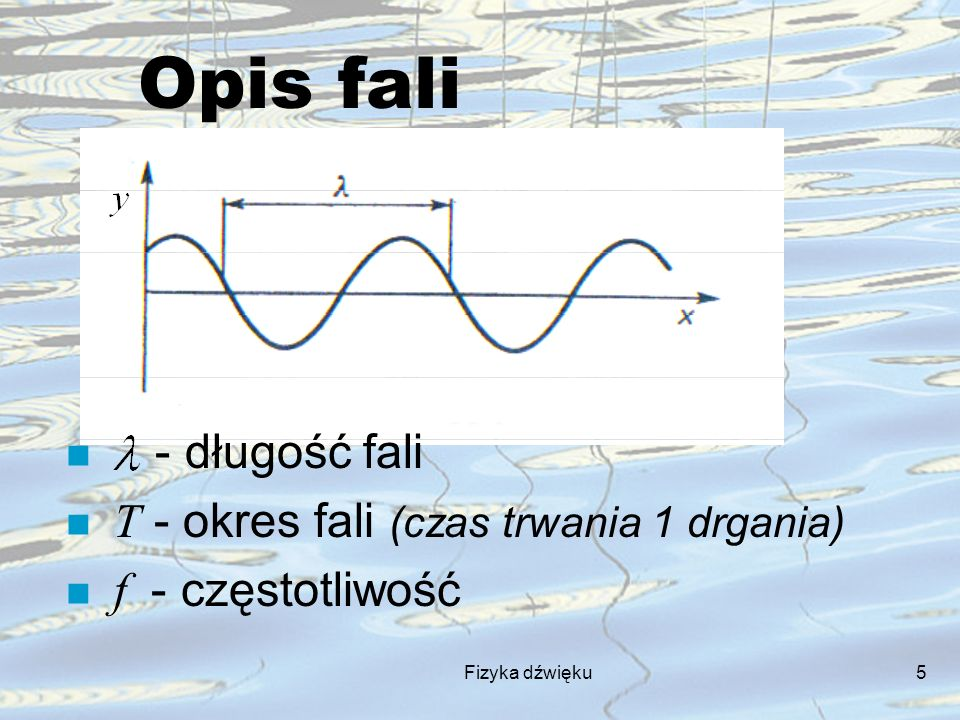 Opis fali - długość fali T - okres fali (czas trwania 1 drgania)