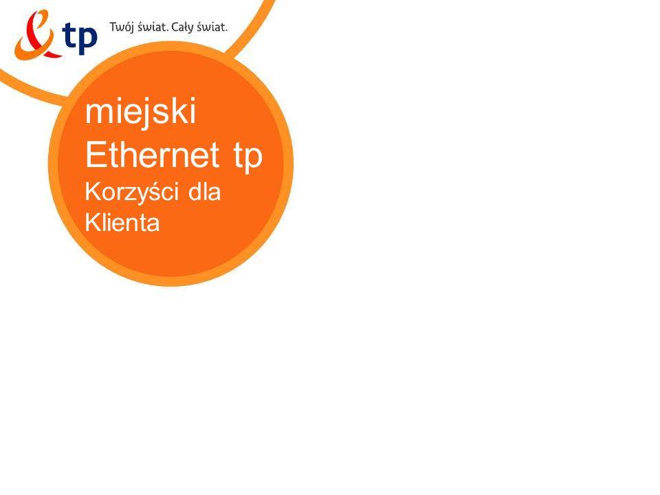 miejski Ethernet tp Korzyści dla Klienta miejski Ethernet tp