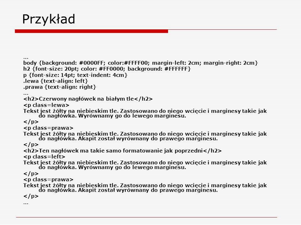 Przykład … body {background: #0000FF; color:#FFFF00; margin-left: 2cm; margin-right: 2cm} h2 {font-size: 20pt; color: #FF0000; background: #FFFFFF}